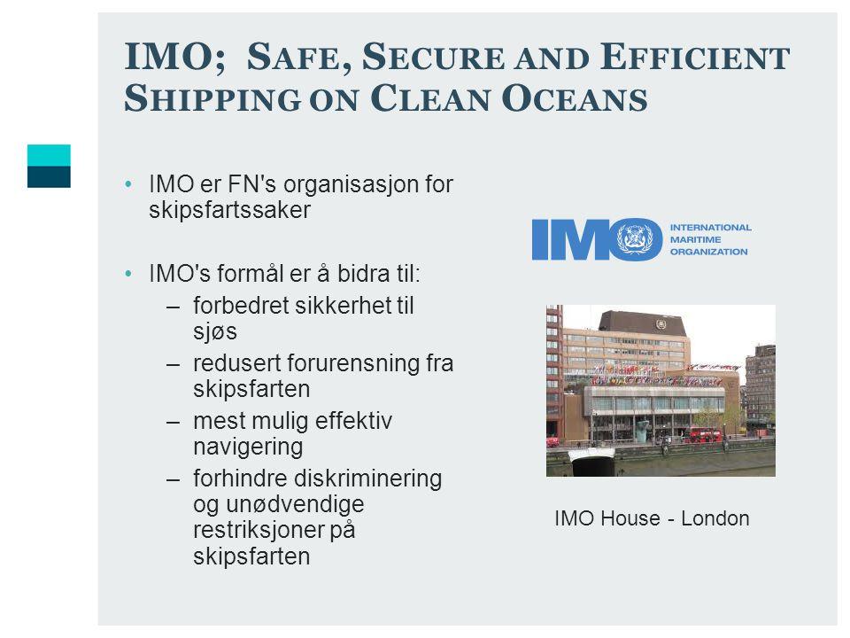 IMO; S AFE, S ECURE AND E FFICIENT S HIPPING ON C LEAN O CEANS IMO er FN s organisasjon for skipsfartssaker IMO s formål er å bidra til: –forbedret sikkerhet til sjøs –redusert forurensning fra skipsfarten –mest mulig effektiv navigering –forhindre diskriminering og unødvendige restriksjoner på skipsfarten IMO House - London