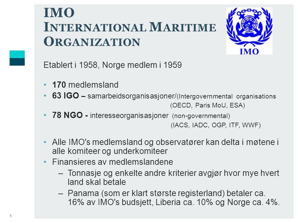 5 IMO I NTERNATIONAL M ARITIME O RGANIZATION Etablert i 1958, Norge medlem i 1959 170 medlemsland 63 IGO – samarbeidsorganisasjoner/ (Intergovernmental organisations (OECD, Paris MoU, ESA) 78 NGO - interesseorganisasjoner (non-governmental) (IACS, IADC, OGP, ITF, WWF) Alle IMO s medlemsland og observatører kan delta i møtene i alle komiteer og underkomiteer Finansieres av medlemslandene –Tonnasje og enkelte andre kriterier avgjør hvor mye hvert land skal betale –Panama (som er klart største registerland) betaler ca.