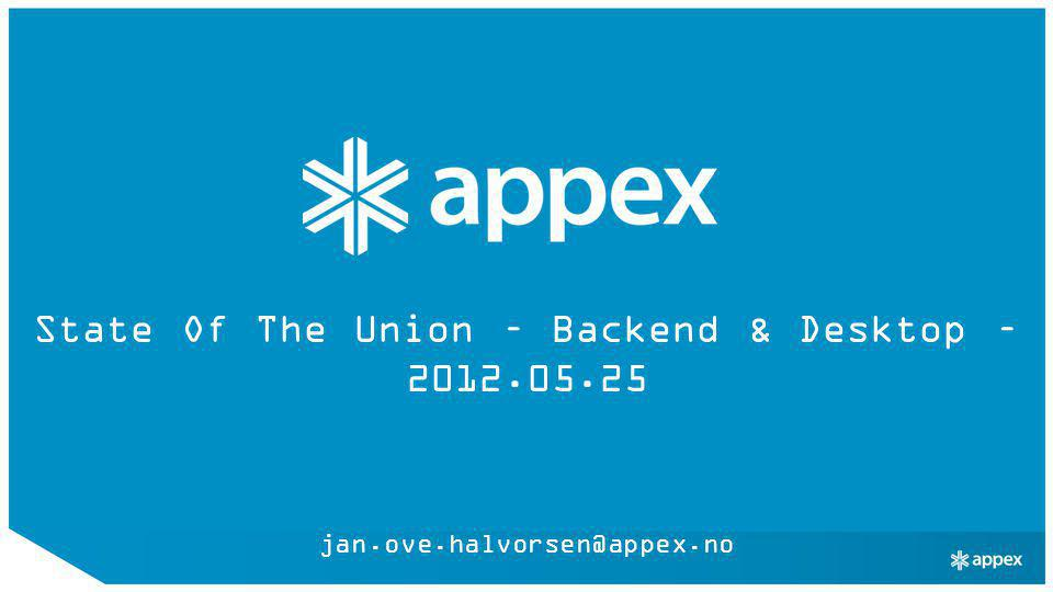 State Of The Union – Backend & Desktop – 2012.05.25 jan.ove.halvorsen@appex.no