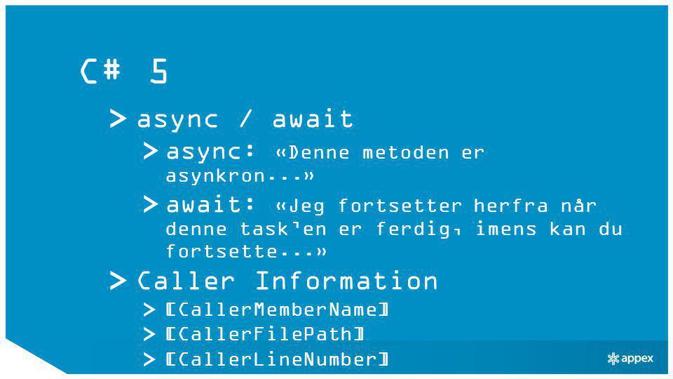 C# 5 async / await async: «Denne metoden er asynkron...» await: «Jeg fortsetter herfra når denne task'en er ferdig, imens kan du fortsette...» Caller Information [CallerMemberName] [CallerFilePath] [CallerLineNumber]
