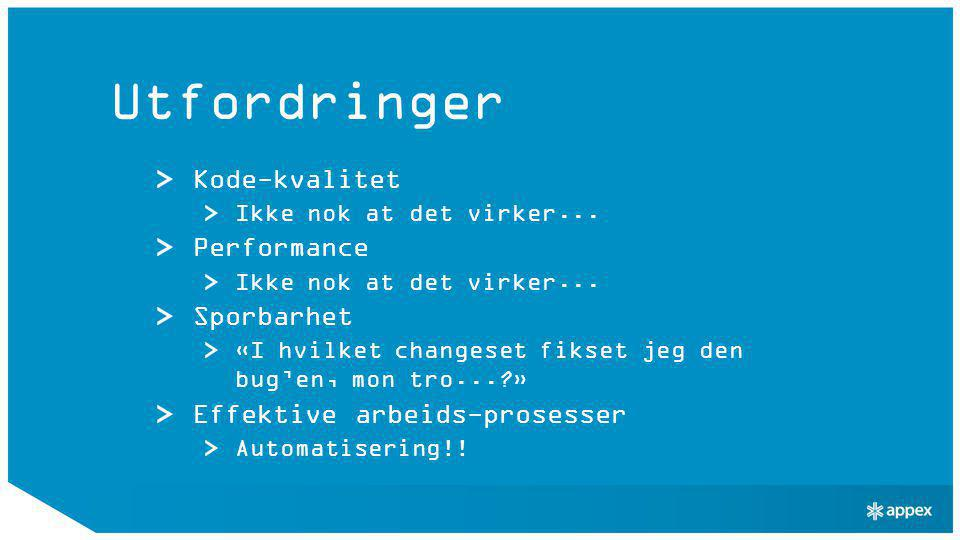 Utfordringer Kode-kvalitet Ikke nok at det virker... Performance Ikke nok at det virker... Sporbarhet «I hvilket changeset fikset jeg den bug'en, mon