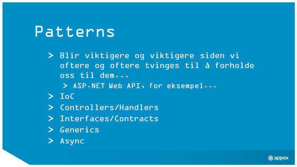 Patterns Blir viktigere og viktigere siden vi oftere og oftere tvinges til å forholde oss til dem... ASP.NET Web API, for eksempel... IoC Controllers/
