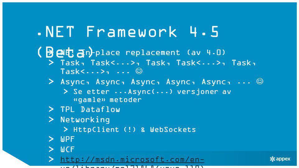 ASP.NET 4.5 (Beta) HTML5 Form Types Model Binders Bundling/Minification WebSockets Async read/write HTTP request/response Async modules/handlers CDN fallback i ScriptManager ASP.NET Web Pages 2.0 (Beta): Razor (!) http://msdn.microsoft.com/en- us/library/hh420390(v=vs.110)