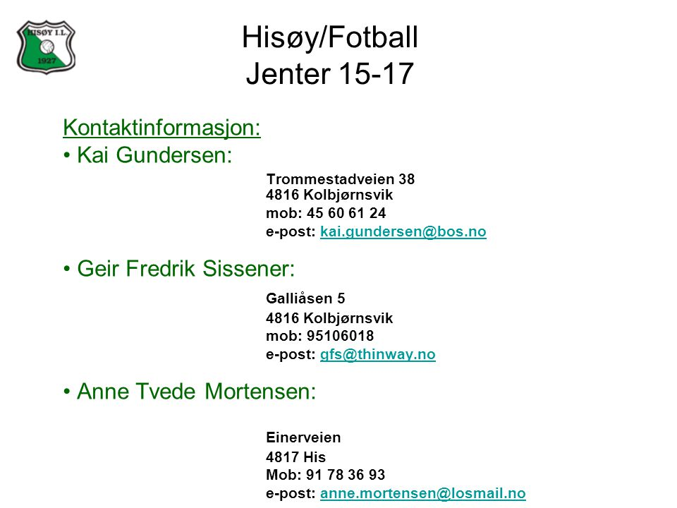 Hisøy/Fotball Jenter 15-17 Kontaktinformasjon: Kai Gundersen: Trommestadveien 38 4816 Kolbjørnsvik mob: 45 60 61 24 e-post: kai.gundersen@bos.nokai.gundersen@bos.no Geir Fredrik Sissener: Galliåsen 5 4816 Kolbjørnsvik mob: 95106018 e-post: gfs@thinway.nogfs@thinway.no Anne Tvede Mortensen: Einerveien 4817 His Mob: 91 78 36 93 e-post: anne.mortensen@losmail.noanne.mortensen@losmail.no