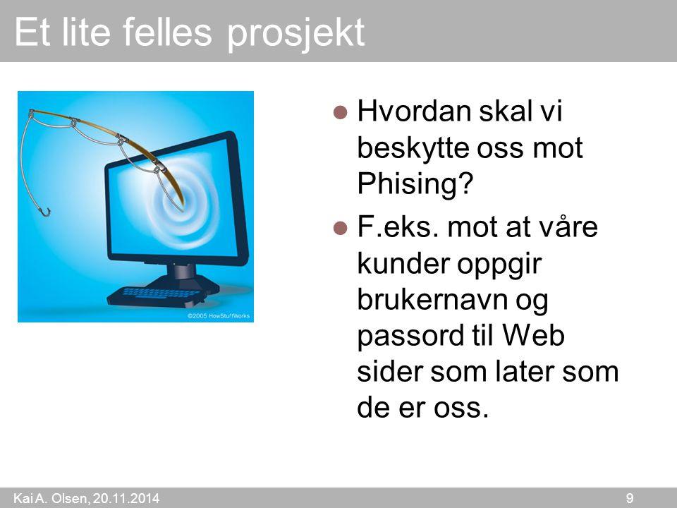 Kai A. Olsen, 20.11.2014 9 Et lite felles prosjekt Hvordan skal vi beskytte oss mot Phising.