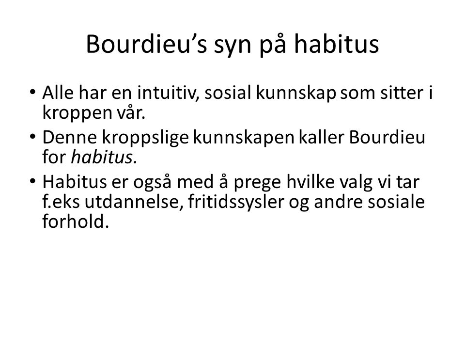 Bourdieu's syn på habitus Alle har en intuitiv, sosial kunnskap som sitter i kroppen vår. Denne kroppslige kunnskapen kaller Bourdieu for habitus. Hab