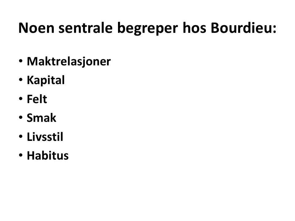 Maktrelasjoner Kapital Felt Smak Livsstil Habitus Noen sentrale begreper hos Bourdieu: