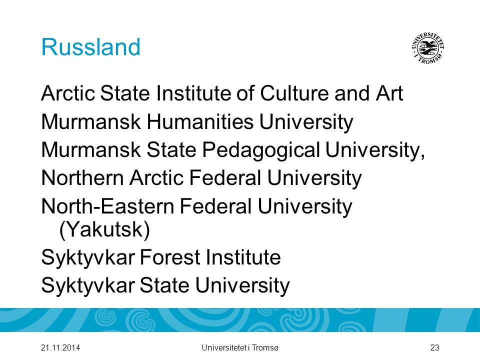 Universitetet i Tromsø2321.11.2014 Russland Arctic State Institute of Culture and Art Murmansk Humanities University Murmansk State Pedagogical University, Northern Arctic Federal University North-Eastern Federal University (Yakutsk) Syktyvkar Forest Institute Syktyvkar State University