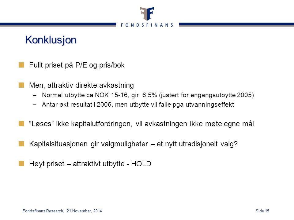 Side 15Fondsfinans Research, 21 November, 2014 Konklusjon Fullt priset på P/E og pris/bok Men, attraktiv direkte avkastning –Normal utbytte ca NOK 15-