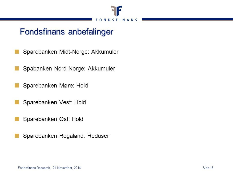 Side 16Fondsfinans Research, 21 November, 2014 Fondsfinans anbefalinger Sparebanken Midt-Norge: Akkumuler Spabanken Nord-Norge: Akkumuler Sparebanken