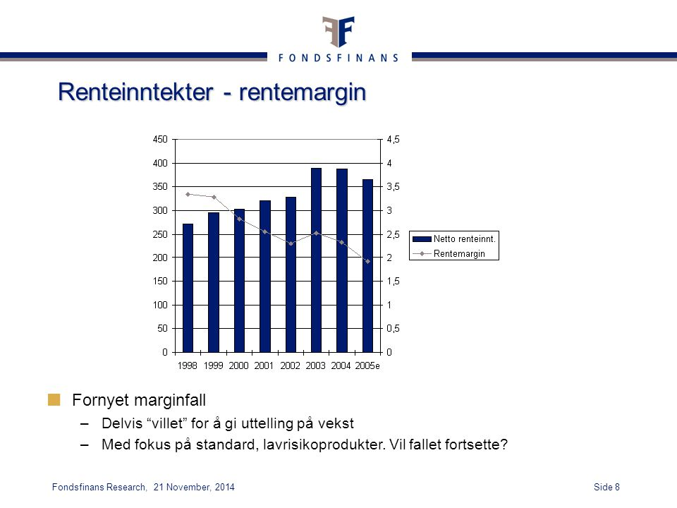 "Side 8Fondsfinans Research, 21 November, 2014 Renteinntekter - rentemargin Fornyet marginfall –Delvis ""villet"" for å gi uttelling på vekst –Med fokus"