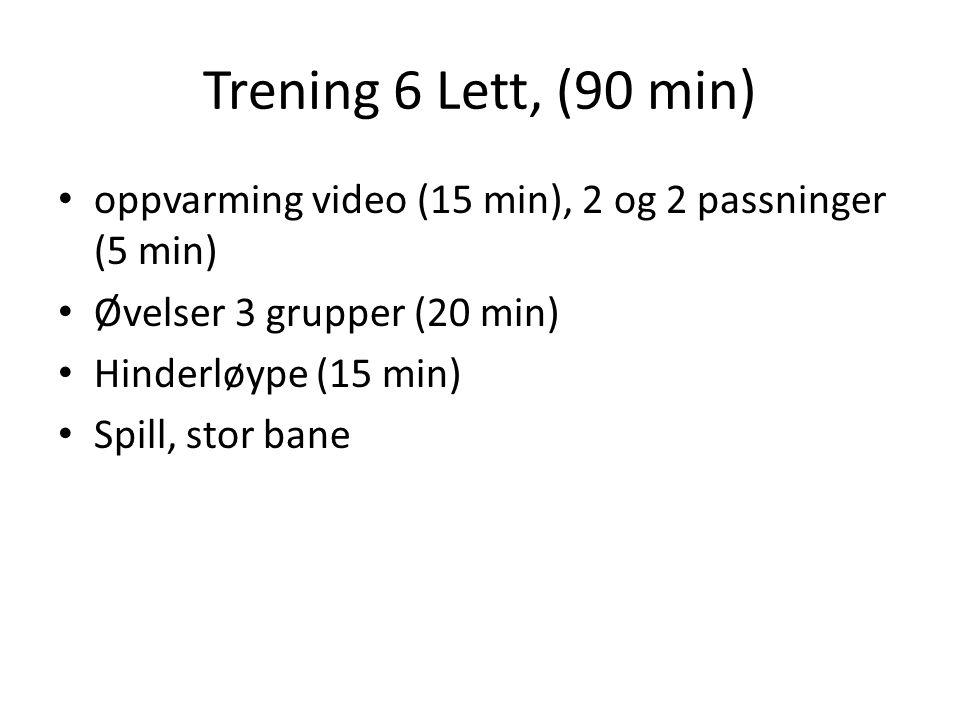 Trening 6 Lett, (90 min) oppvarming video (15 min), 2 og 2 passninger (5 min) Øvelser 3 grupper (20 min) Hinderløype (15 min) Spill, stor bane