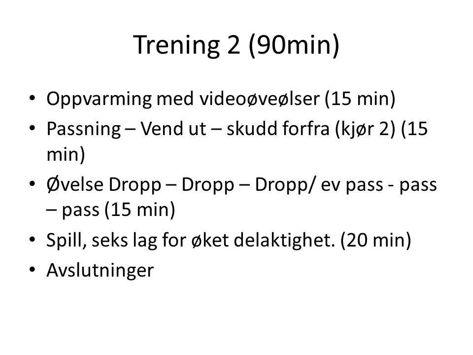 Trening 2 (90min) Oppvarming med videoøveølser (15 min) Passning – Vend ut – skudd forfra (kjør 2) (15 min) Øvelse Dropp – Dropp – Dropp/ ev pass - pass – pass (15 min) Spill, seks lag for øket delaktighet.