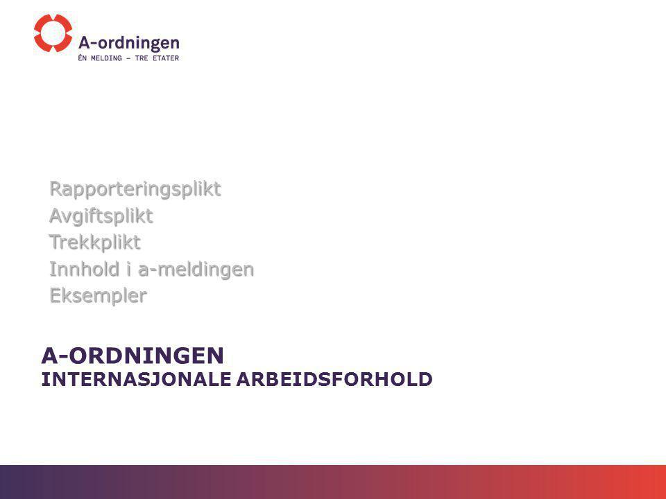 A-ORDNINGEN INTERNASJONALE ARBEIDSFORHOLD RapporteringspliktAvgiftspliktTrekkplikt Innhold i a-meldingen Eksempler