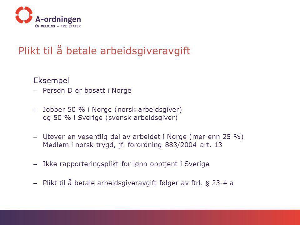 Plikt til å betale arbeidsgiveravgift Eksempel – Person D er bosatt i Norge – Jobber 50 % i Norge (norsk arbeidsgiver) og 50 % i Sverige (svensk arbei