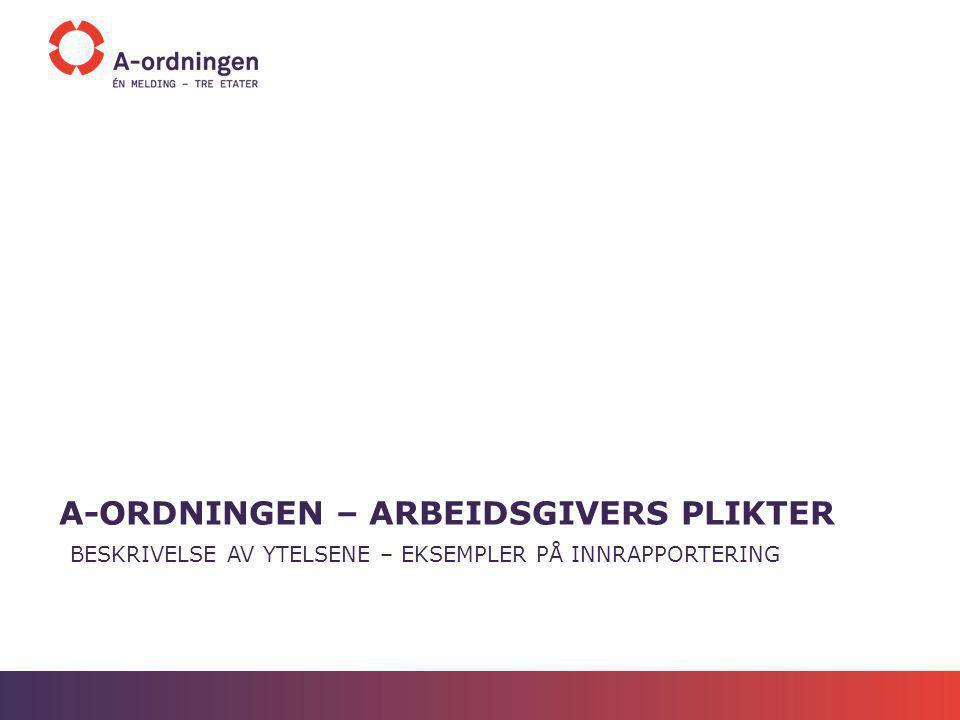 A-ORDNINGEN – ARBEIDSGIVERS PLIKTER BESKRIVELSE AV YTELSENE – EKSEMPLER PÅ INNRAPPORTERING