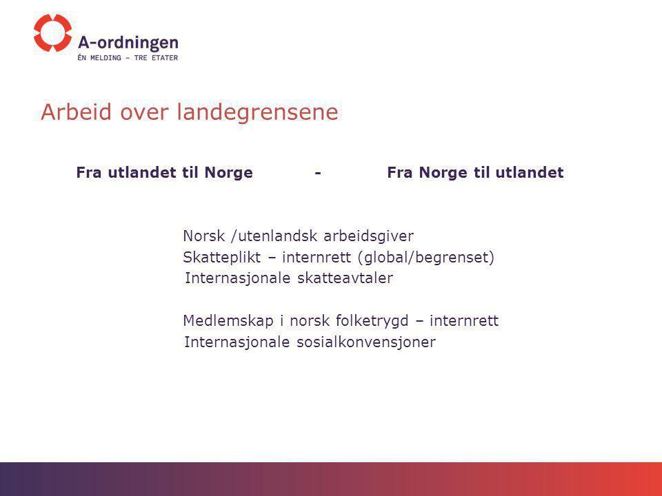 Arbeid over landegrensene Fra utlandet til Norge - Fra Norge til utlandet Norsk /utenlandsk arbeidsgiver Skatteplikt – internrett (global/begrenset) I