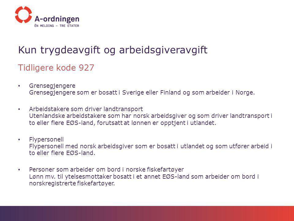 Kun trygdeavgift og arbeidsgiveravgift Tidligere kode 927 Grensegjengere Grensegjengere som er bosatt i Sverige eller Finland og som arbeider i Norge.
