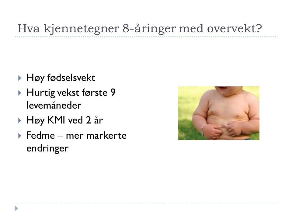 Hva kjennetegner 8-åringer med overvekt?  Høy fødselsvekt  Hurtig vekst første 9 levemåneder  Høy KMI ved 2 år  Fedme – mer markerte endringer