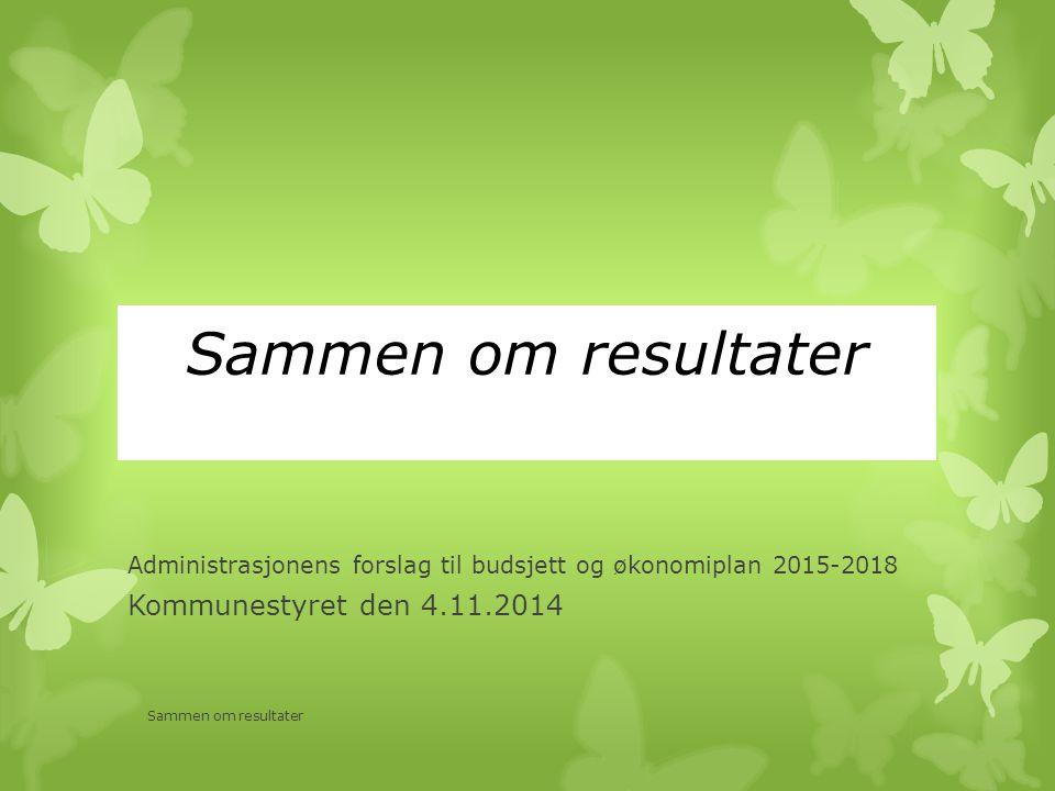 Sammen om resultater Administrasjonens forslag til budsjett og økonomiplan 2015-2018 Kommunestyret den 4.11.2014 Sammen om resultater