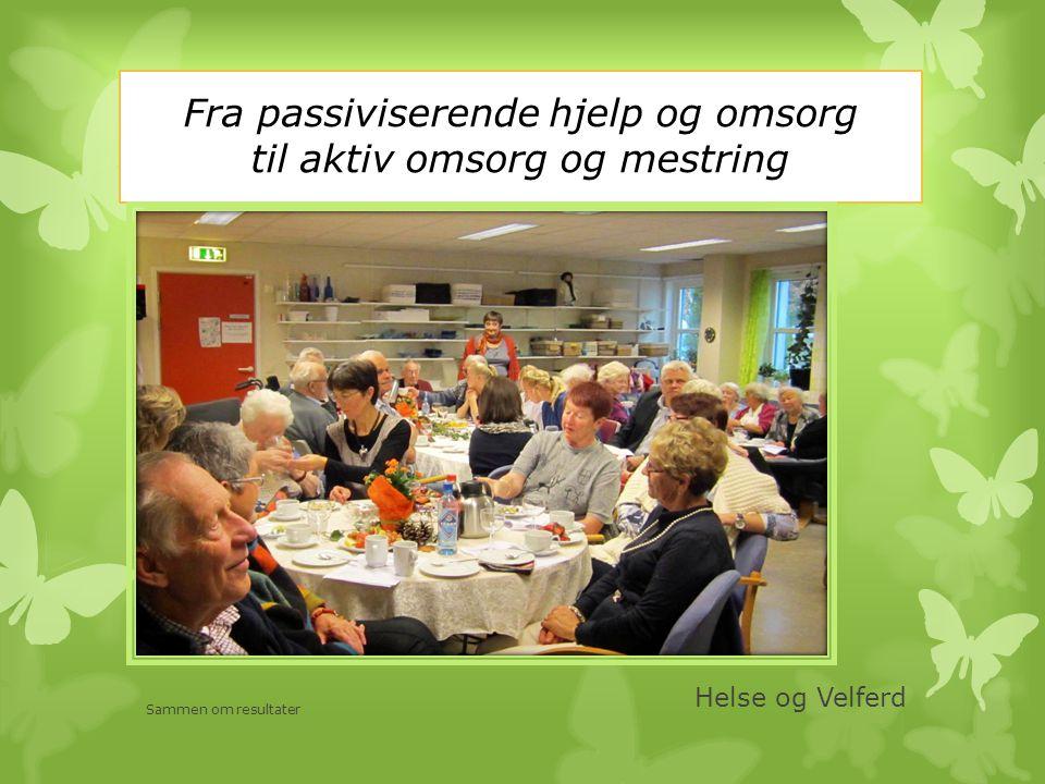 Fra passiviserende hjelp og omsorg til aktiv omsorg og mestring Helse og Velferd Sammen om resultater