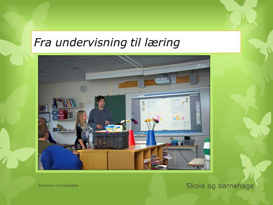 Fra undervisning til læring Skole og barnehage Sammen om resultater