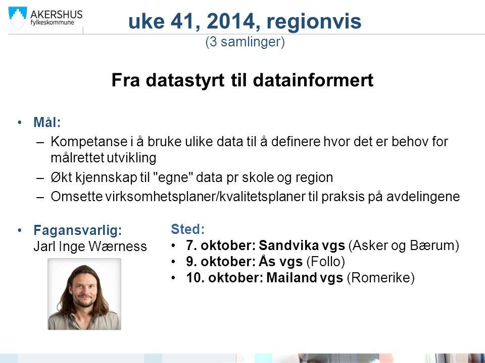 uke 41, 2014, regionvis (3 samlinger) Fra datastyrt til datainformert Mål: –Kompetanse i å bruke ulike data til å definere hvor det er behov for målre