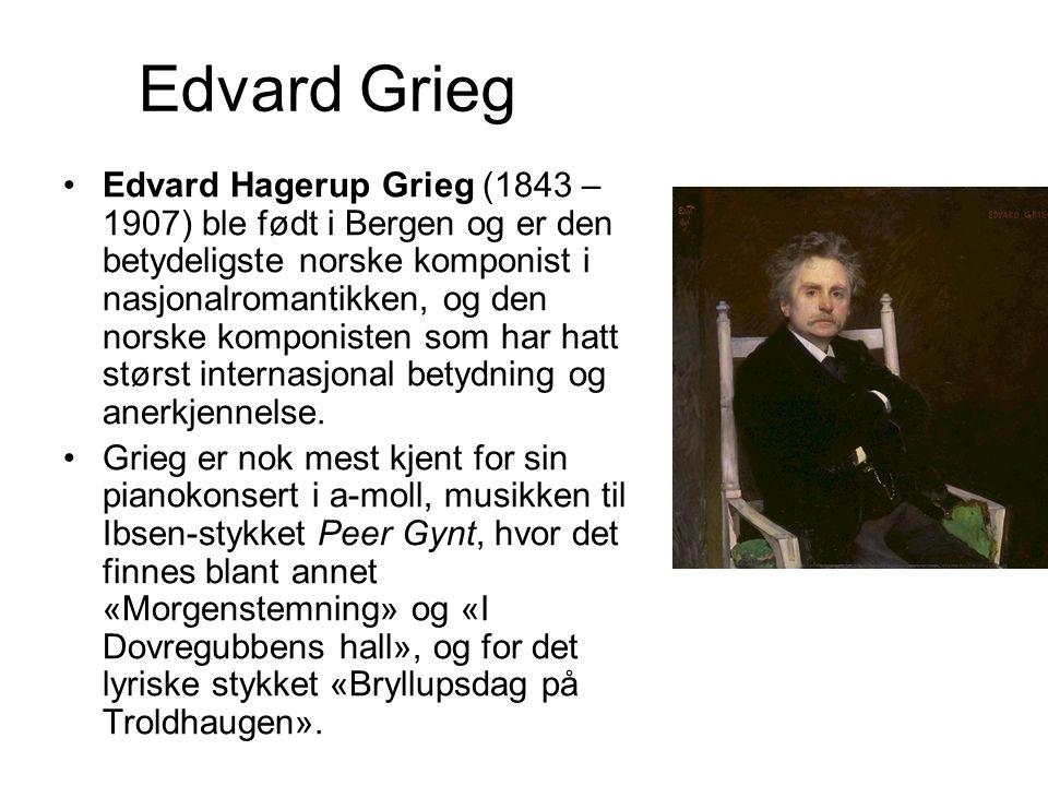 Edvard Grieg Edvard Hagerup Grieg (1843 – 1907) ble født i Bergen og er den betydeligste norske komponist i nasjonalromantikken, og den norske komponi