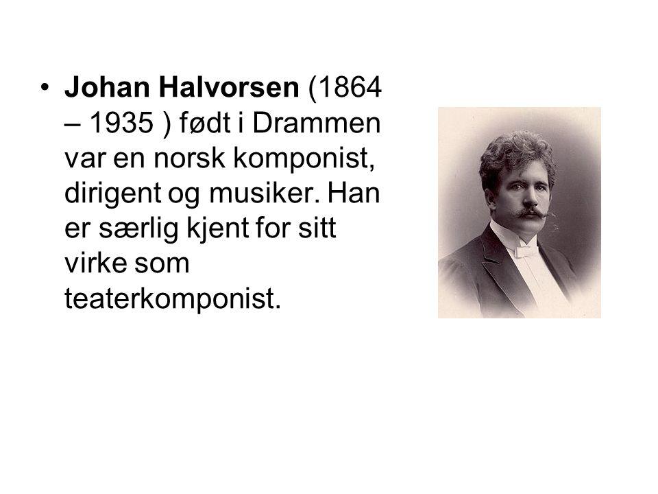Johan Halvorsen (1864 – 1935 ) født i Drammen var en norsk komponist, dirigent og musiker. Han er særlig kjent for sitt virke som teaterkomponist.