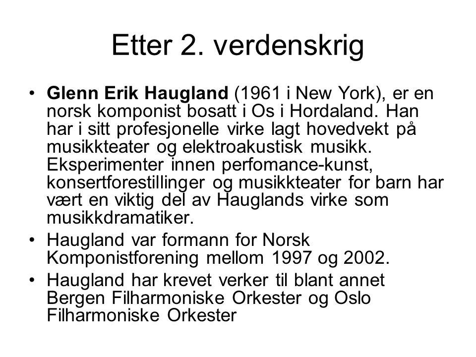 Etter 2. verdenskrig Glenn Erik Haugland (1961 i New York), er en norsk komponist bosatt i Os i Hordaland. Han har i sitt profesjonelle virke lagt hov
