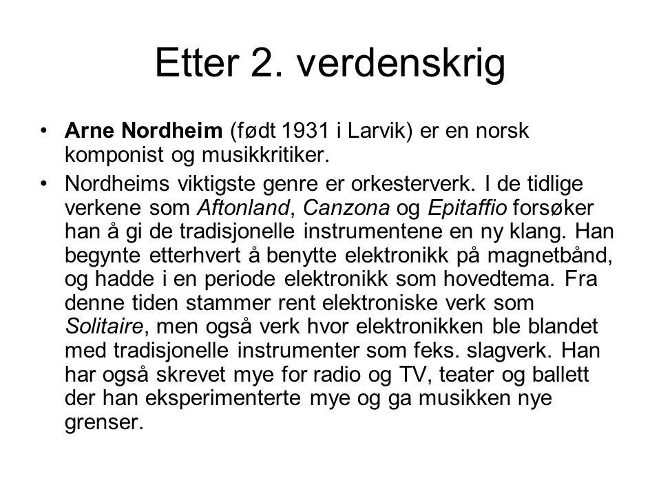 Etter 2. verdenskrig Arne Nordheim (født 1931 i Larvik) er en norsk komponist og musikkritiker. Nordheims viktigste genre er orkesterverk. I de tidlig