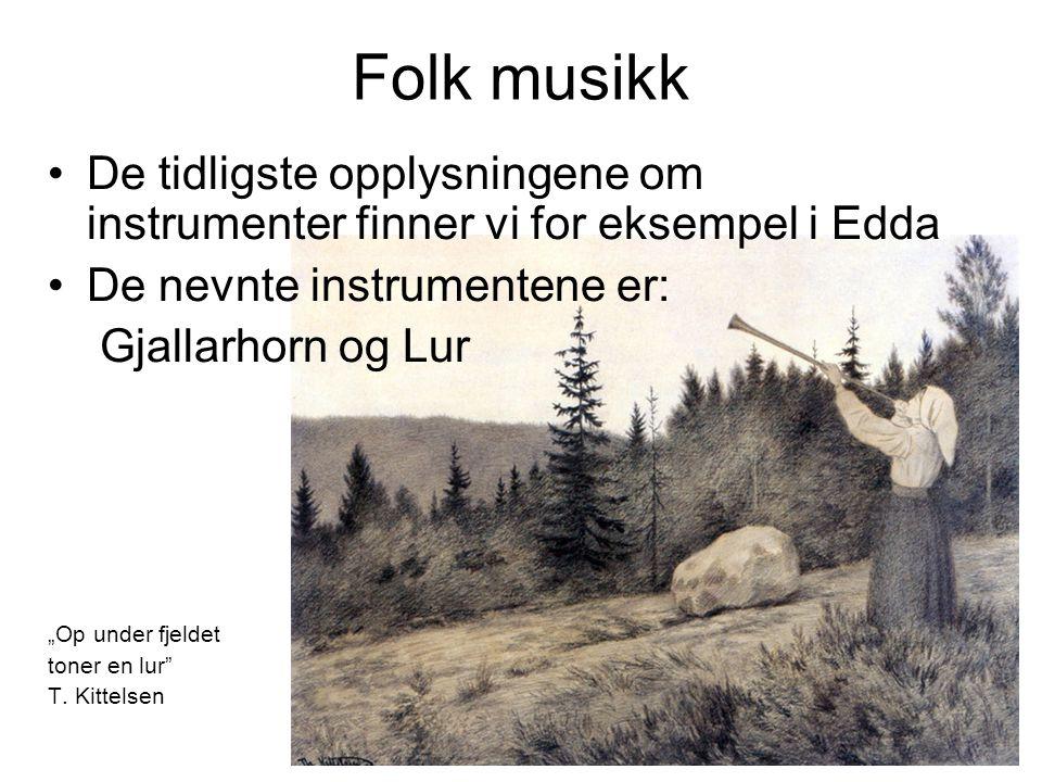 Folk musikk I Ynglinga Saga er nevnt harpe, Fele og Gige (type av fele) Andre folk instrumenter er: -Bukkehorn -Munnharpe -Selje-fløyte -Langeleik (type av harpe)