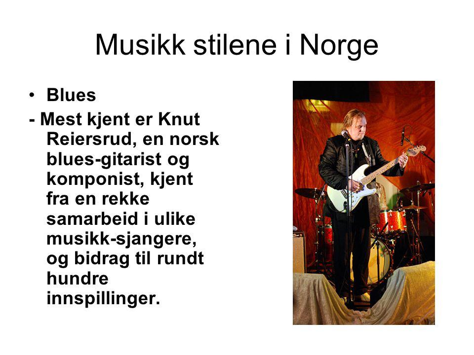 Musikk stilene i Norge Blues - Mest kjent er Knut Reiersrud, en norsk blues-gitarist og komponist, kjent fra en rekke samarbeid i ulike musikk-sjanger