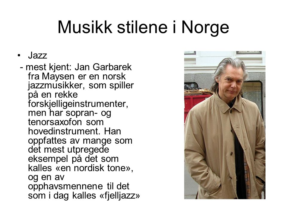 Musikk stilene i Norge Jazz - mest kjent: Jan Garbarek fra Maysen er en norsk jazzmusikker, som spiller på en rekke forskjelligeinstrumenter, men har