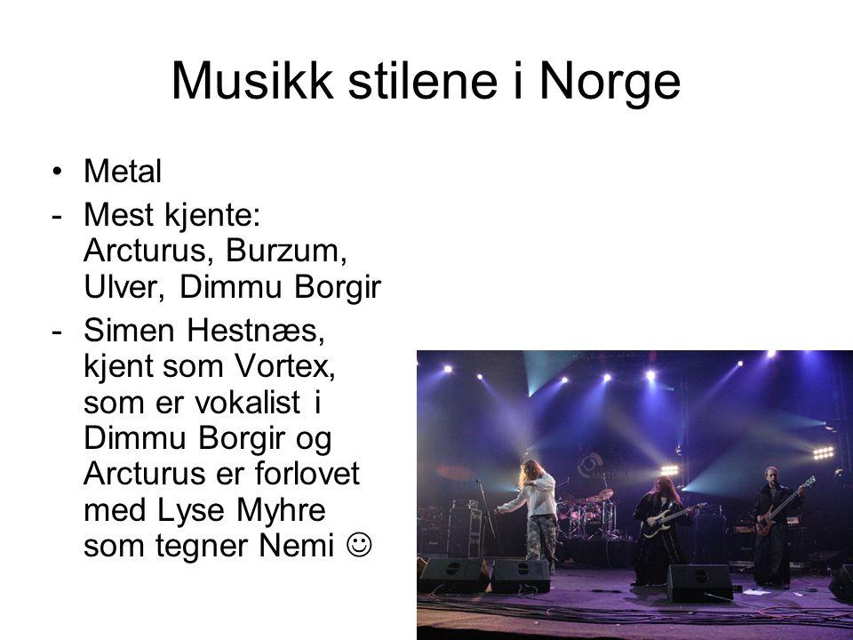 Musikk stilene i Norge Metal -Mest kjente: Arcturus, Burzum, Ulver, Dimmu Borgir -Simen Hestnæs, kjent som Vortex, som er vokalist i Dimmu Borgir og A