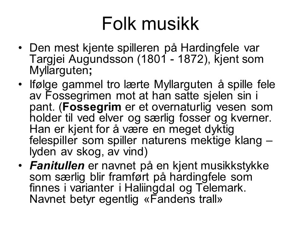 Folk musikk Den mest kjente spilleren på Hardingfele var Targjei Augundsson (1801 - 1872), kjent som Myllarguten; Ifølge gammel tro lærte Myllarguten