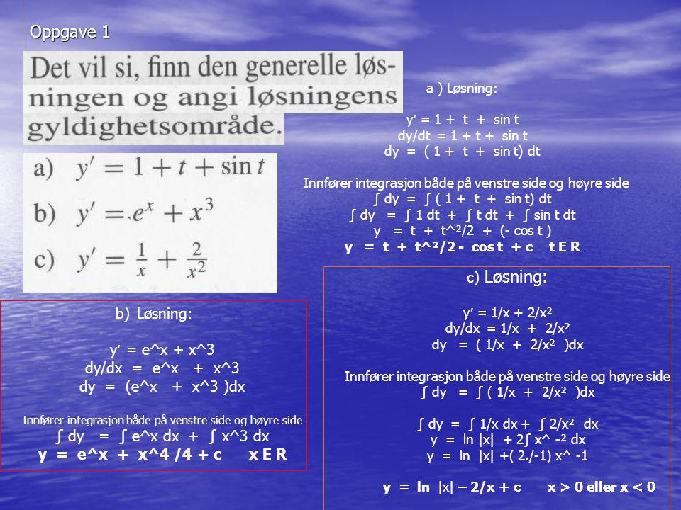 Oppgave 1 a ) Løsning: y = 1 + t + sin t dy/dt = 1 + t + sin t dy = ( 1 + t + sin t) dt Innfører integrasjon både på venstre side og høyre side ∫ dy = ∫ ( 1 + t + sin t) dt ∫ dy = ∫ 1 dt + ∫ t dt + ∫ sin t dt y = t + t^²/2 + (- cos t ) y = t + t^²/2 - cos t + ct E R b) Løsning: y = e^x + x^3 dy/dx = e^x + x^3 dy = (e^x + x^3 )dx Innfører integrasjon både på venstre side og høyre side ∫ dy = ∫ e^x dx + ∫ x^3 dx y = e^x + x^4 /4 + c x E R c) Løsning: y = 1/x + 2/x² dy/dx = 1/x + 2/x² dy = ( 1/x + 2/x² )dx Innfører integrasjon både på venstre side og høyre side ∫ dy = ∫ ( 1/x + 2/x² )dx ∫ dy = ∫ 1/x dx + ∫ 2/x² dx y = ln |x| + 2∫ x^ -² dx y = ln |x| +( 2./-1) x^ -1 y = ln |x| – 2/x + cx > 0 eller x < 0