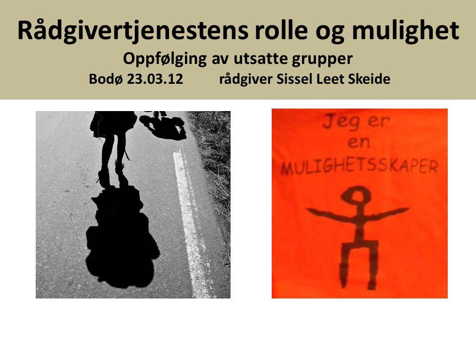 Rådgivertjenestens rolle og mulighet Oppfølging av utsatte grupper Bodø 23.03.12 rådgiver Sissel Leet Skeide