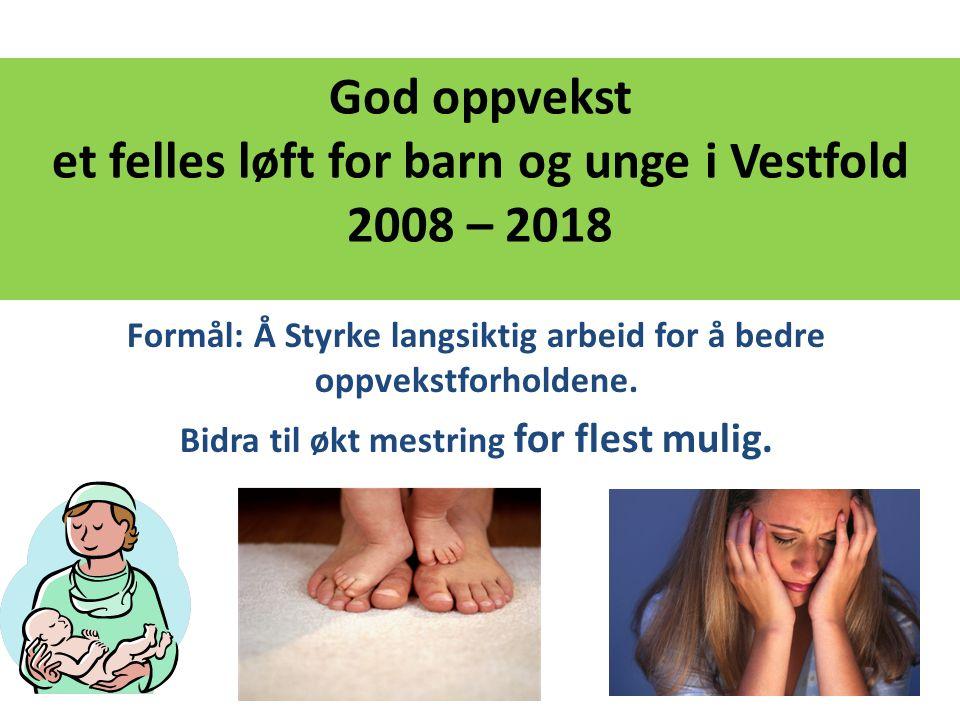 God oppvekst et felles løft for barn og unge i Vestfold 2008 – 2018 Formål: Å Styrke langsiktig arbeid for å bedre oppvekstforholdene. Bidra til økt m