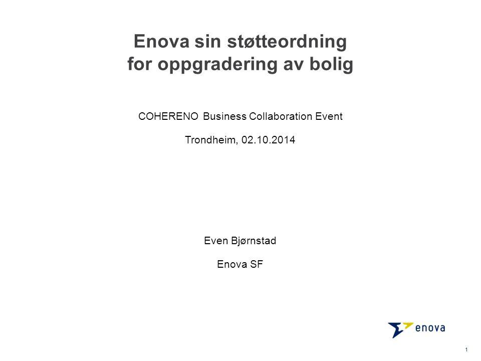 Enova sin støtteordning for oppgradering av bolig Even Bjørnstad Enova SF 1 COHERENO Business Collaboration Event Trondheim, 02.10.2014