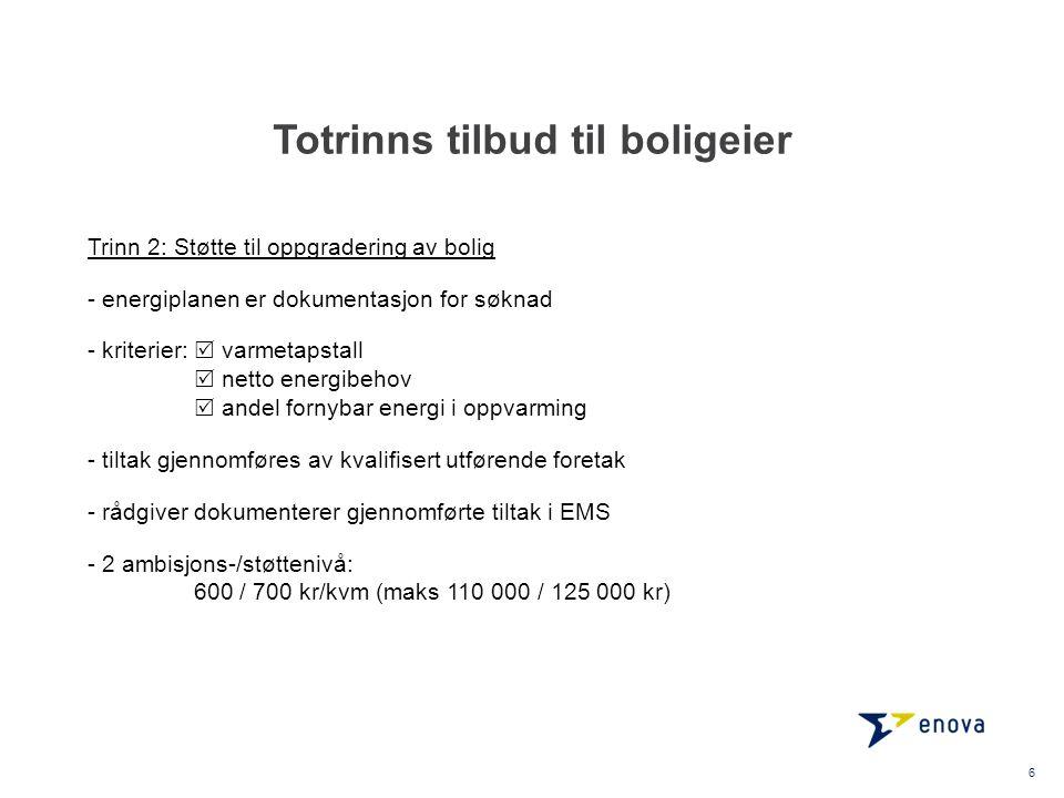 Totrinns tilbud til boligeier 6 Trinn 2: Støtte til oppgradering av bolig - energiplanen er dokumentasjon for søknad - kriterier:  varmetapstall  netto energibehov  andel fornybar energi i oppvarming - tiltak gjennomføres av kvalifisert utførende foretak - rådgiver dokumenterer gjennomførte tiltak i EMS - 2 ambisjons-/støttenivå: 600 / 700 kr/kvm (maks 110 000 / 125 000 kr)