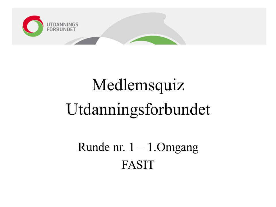 Medlemsquiz Utdanningsforbundet Runde nr. 1 – 1.Omgang FASIT
