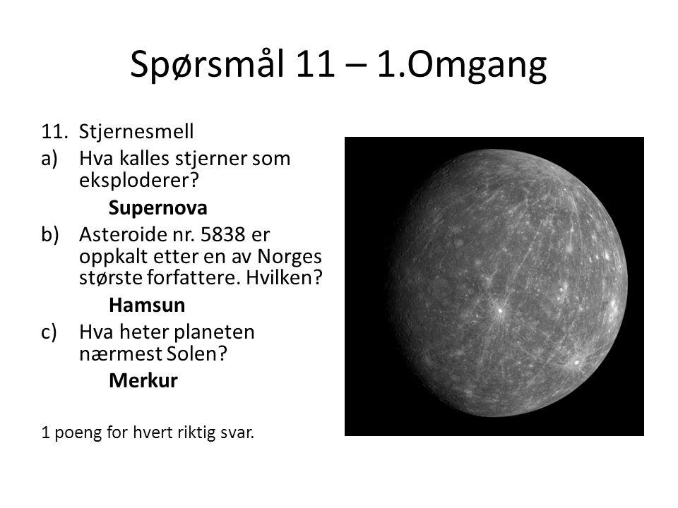 Spørsmål 11 – 1.Omgang 11.Stjernesmell a)Hva kalles stjerner som eksploderer? Supernova b)Asteroide nr. 5838 er oppkalt etter en av Norges største for