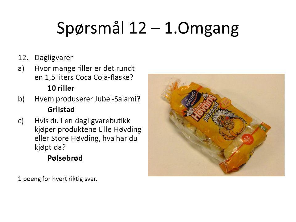 Spørsmål 12 – 1.Omgang 12.Dagligvarer a)Hvor mange riller er det rundt en 1,5 liters Coca Cola-flaske? 10 riller b)Hvem produserer Jubel-Salami? Grils