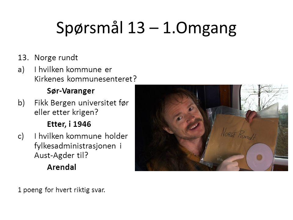 Spørsmål 13 – 1.Omgang 13.Norge rundt a)I hvilken kommune er Kirkenes kommunesenteret? Sør-Varanger b)Fikk Bergen universitet før eller etter krigen?