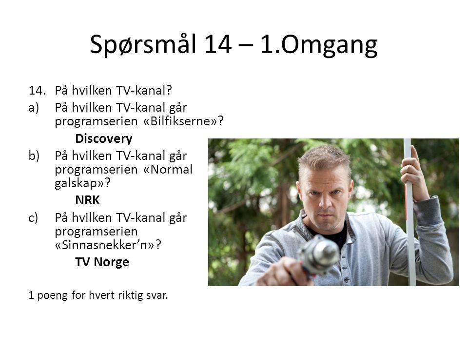 Spørsmål 14 – 1.Omgang 14.På hvilken TV-kanal? a)På hvilken TV-kanal går programserien «Bilfikserne»? Discovery b)På hvilken TV-kanal går programserie