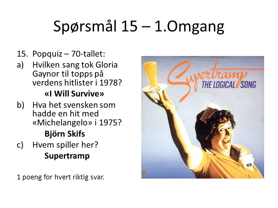 Spørsmål 15 – 1.Omgang 15.Popquiz – 70-tallet: a)Hvilken sang tok Gloria Gaynor til topps på verdens hitlister i 1978? «I Will Survive» b)Hva het sven