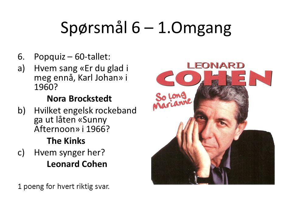 Spørsmål 6 – 1.Omgang 6.Popquiz – 60-tallet: a)Hvem sang «Er du glad i meg ennå, Karl Johan» i 1960? Nora Brockstedt b)Hvilket engelsk rockeband ga ut