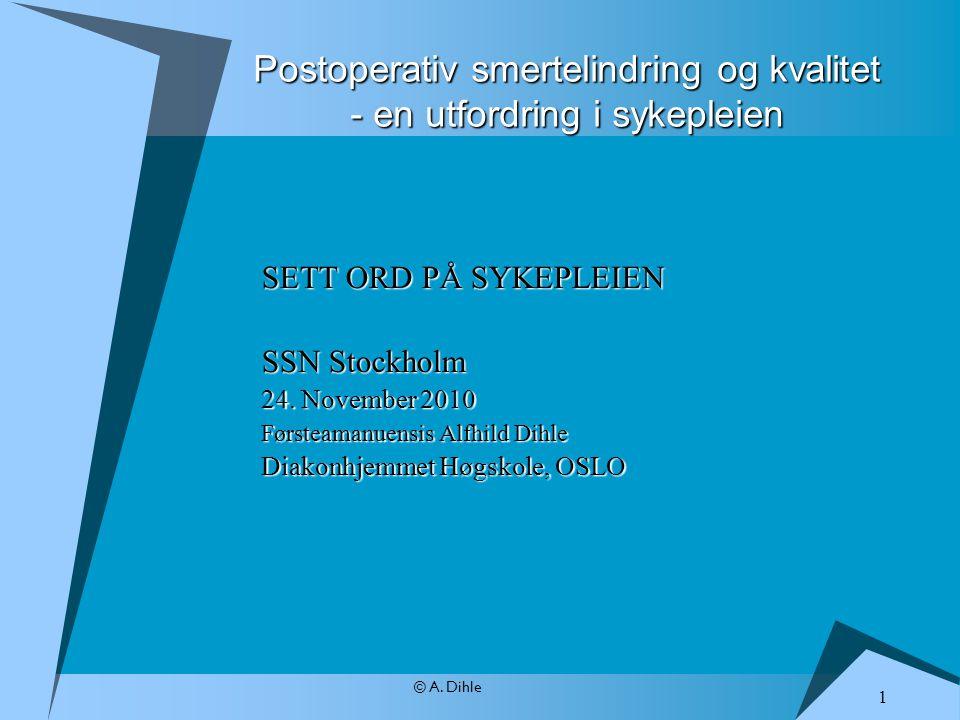 © A. Dihle Postoperativ smertelindring og kvalitet - en utfordring i sykepleien SETT ORD PÅ SYKEPLEIEN SSN Stockholm 24. November 2010 Førsteamanuensi