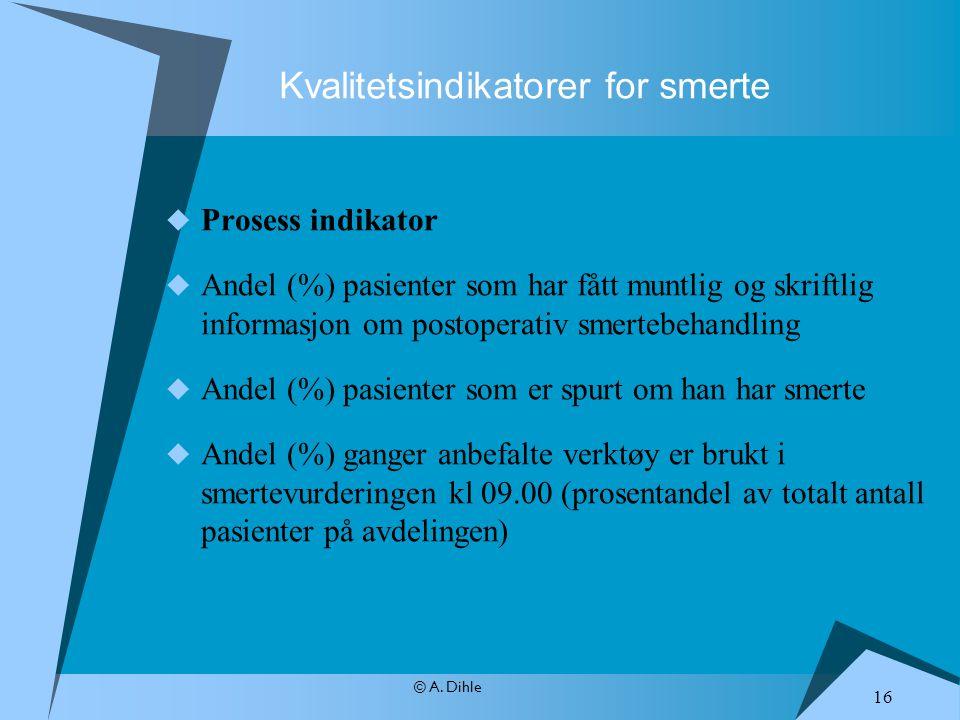 © A. Dihle Kvalitetsindikatorer for smerte  Prosess indikator  Andel (%) pasienter som har fått muntlig og skriftlig informasjon om postoperativ sme